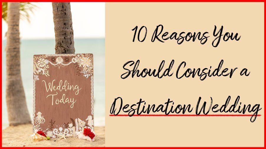 Top 10 reasons you should consider a destination wedding.